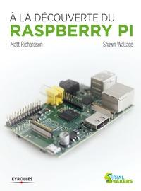 Matt Richardson et Shawn Wallace - A la découverte du Raspberry Pi.
