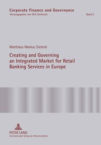 Matthäus markus Sielecki - Creating and Governing an Integrated Market for Retail Banking Services in Europe - A Conceptual-Empirical Study of the Role of Regulation in Promoting a Single Euro Payments Area.