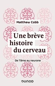 Matthew Cobb - Une brève histoire du cerveau - De l'âme au neurone.