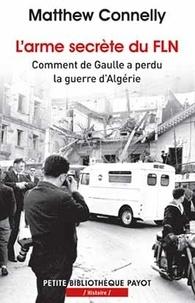 Matthew Connelly - L'arme secrète du FLN - Comment de Gaulle a perdu la guerre d'Algérie.