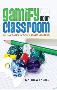 Matthew Farber - Gamify Your Classroom - A Field Guide to Game-Based Learning.