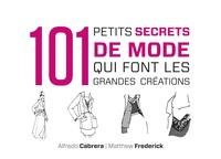 Matthew Frederick et Alfredo Cabrera - 101 petits secrets de mode qui font les grandes créations.