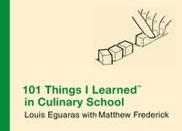 Matthew Frederick et Louis Eguaras - 101 Things I Learned ® in Culinary School.