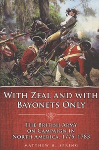 Matthew-H Spring - With Zeal and with Bayonets Only - The British Army on Campaign in North America, 1775-1783.