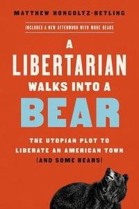 Matthew Hongoltz-Hetling - A Libertarian Walks Into a Bear - The Utopian Plot to Liberate an American Town (And Some Bears).