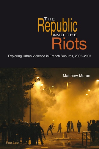 Matthew Moran - The Republic and the Riots - Exploring Urban Violence in French Suburbs, 2005-2007.
