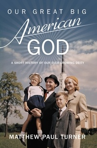 Matthew Paul Turner - Our Great Big American God - A Short History of Our Ever-Growing Deity.
