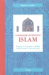 Matthew S Gordon - Islam - Origines, croyances, rituels, textes sacrés, lieux du sacré.