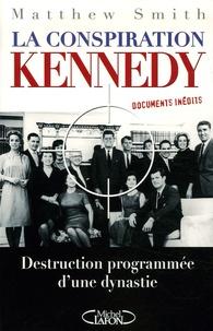 Matthew Smith - La conspiration Kennedy - Destruction programmée d'une dynastie.