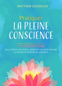 Matthew Sockolov - Pratiquer la pleine conscience - 75 méditations pour réduire son stress, améliorer sa santé mentale et trouver la sérénité au quotidien.