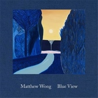 Matthew Wong - Matthew wong: blue view /anglais.