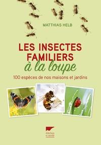 Les insectes familiers à la loupe- 100 espèces de nos maisons et jardins - Matthias Helb |