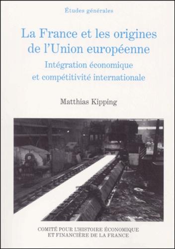 Matthias Kipping - La France et les origines de l'Union européenne (1944-1952). - Intégration économique et compétitivité internationale.