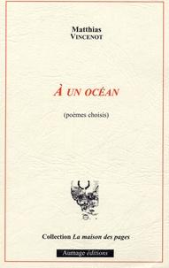 Matthias Vincenot - A un océan (poèmes choisis).