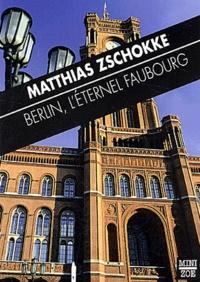 Matthias Zschokke - Berlin, l'éternel faubourg.