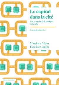 Matthieu Adam et Emeline Comby - Le capital dans la cité - Une encyclopédie critique de la ville.
