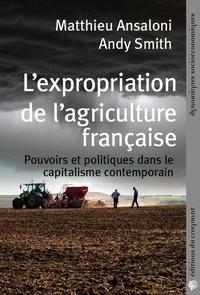 Matthieu Ansaloni et Andy Smith - L'expropriation de l'agriculture française - Pouvoirs et politiques dans le capitalisme contemporain.