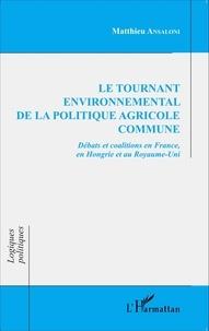 Matthieu Ansaloni - Le tournant environnemental de la politique agricole commune - Débats et coalitions en France, en Hongrie et au Royaume-Uni.