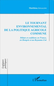 Le tournant environnemental de la politique agricole commune- Débats et coalitions en France, en Hongrie et au Royaume-Uni - Matthieu Ansaloni |