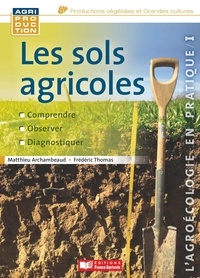 Matthieu Archambeaud et Frédéric Thomas - Les sols agricoles - Comprendre, observer, diagnostiquer.