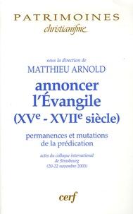 Matthieu Arnold - Annoncer l'Evangile ( XVe-XVIIe siècle ) - Permanences et mutations de la prédiction.