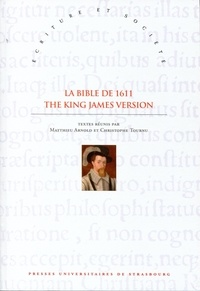 Matthieu Arnold et Christophe Tournu - La Bible de 1611 : The King James Version - Sources, écritures et influences XVIe-XVIIIe siècles.
