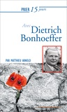 Matthieu Arnold - Prier 15 jours avec Dietrich Bonhoeffer.