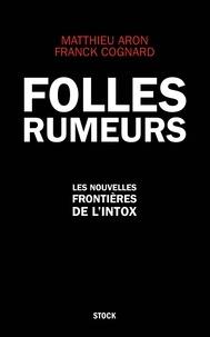 Matthieu Aron et Franck Cognard - Folles rumeurs - Les nouvelles frontières de l'intox.