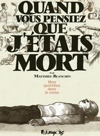 Matthieu Blanchin - Quand vous pensiez que j'étais mort - Mon quotidien dans le coma.