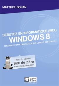 Matthieu Bonan - Débutez en informatique avec Windows 8 - Maîtrisez votre ordinateur sur le bout des doigts !.