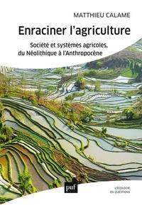Matthieu Calame - Enraciner l'agriculture - Société et systèmes agricoles, du Néolithique à l'Anthropocène.
