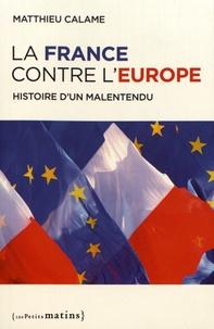 Matthieu Calame - La France contre l'Europe - Histoire d'un malentendu.