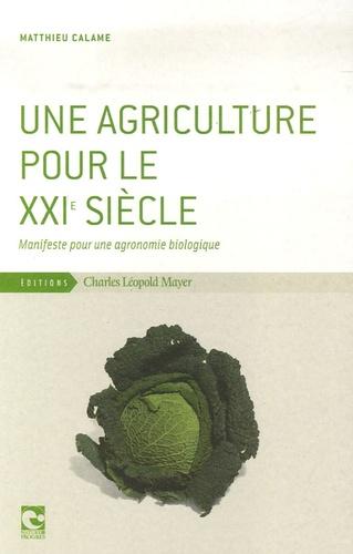 Matthieu Calame - Une agriculture pour le XXIe siècle - Manifeste pour une agronomie biologique.