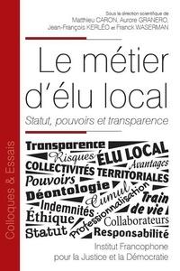 Matthieu Caron et Aurore Granero - Le métier d'élu local - Statut, pouvoirs et transparence.