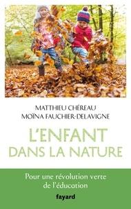 Matthieu Chéreau et Moïna Fauchier-Delavigne - L'enfant dans la nature - Pour une révolution verte de l'éducation.