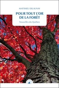 Matthieu Delaunay - Pour tout l'or de la forêt - Nouvelles du Québec.