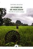 Matthieu Delaunay - Un parfum de mousson - Nouvelles du Sud-Est Asiatique.