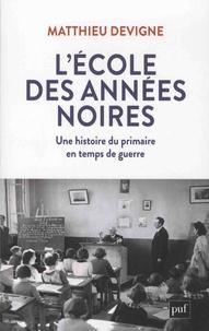 Matthieu Devigne - L'école des années noires - Une histoire du primaire en temps de guerre, entre Vichy et République (1938-1948).