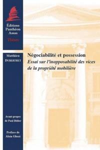 Matthieu Dubertret - Négociabilité et possession - Essai sur l'inopposabilité des vices de la propriété mobilière.