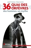 Matthieu Frachon - 36, quai des Orfèvres - Des hommes, un mythe.