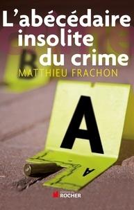 Matthieu Frachon - L'abécédaire insolite du crime.
