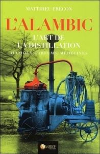 Matthieu Frécon - L'alambic - L'art de la distillation, alcools, parfums, médecines.