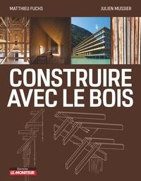 Matthieu Fuchs et Julien Mussier - Construire avec le bois - Matériau bois et ses dérivés - Conception et Mise en oeuvre - Exemples de réalisations.