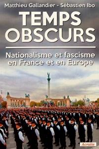 Matthieu Gallandier et Sébastien Ibo - Temps obscurs - Nationalisme et fascisme en France et en Europe.