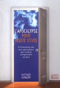 Matthieu Gangloff - L'Apocalypse pour mieux vivre - A l'attention des non-spécialistes qui veulent comprendre un peu.