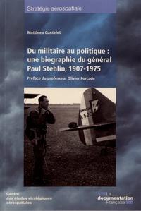 Matthieu Gantelet - Du militaire au politique : une biographie du général Paul Stehlin, 1907-1975.