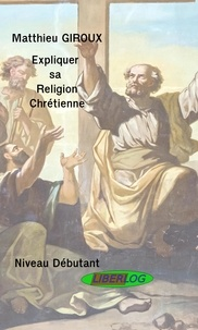 Matthieu Giroux - Expliquer sa Religion Chrétienne.