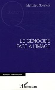 Matthieu Gosztola - Le génocide face à l'image.