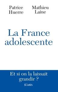 Matthieu Laîné et Patrice Huerre - La France adolescente - Et si on la laissait grandir ?.