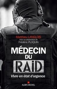Matthieu Langlois et Frédéric Ploquin - Médecin du RAID - Vivre en état d urgence.